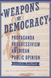 Weapons of Democracy - Propaganda, Progressivism, and American Public Opinion