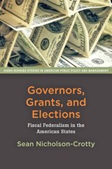 Governors, Grants, and Elections - Fiscal Federalism in the American States | Sean Nicholson-Crotty |