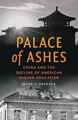 Palace of Ashes - China and the Decline of American Higher Education | Mark S. Ferrara |
