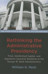 Rethinking the Administrative Presidency - Trust, Intellectual Capital, and Appointee-Careerist Relations in the George W. Bush Administration | William G. Resh |