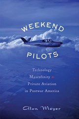 Weekend Pilots - Technology, Masculinity, and Private Aviation in Postwar America | Alan Meyer |