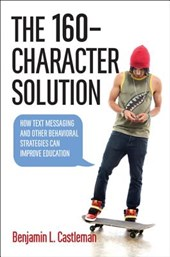 The 160-Character Solution - How Text Messaging and Other Behavioral Strategies Can Improve Education