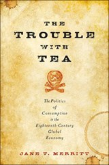 The Trouble with Tea - The Politics of Consumption in the Eighteenth-Century Global Economy | Jane T. Merritt |