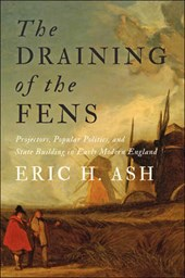 The Draining of the Fens - Projectors, Popular Politics, and State Building in Early Modern England | Eric H. Ash |