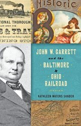 John W. Garrett and the Baltimore and Ohio Railroad | Kathleen Waters Sander |