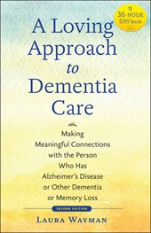 A Loving Approach to Dementia Care 2e - Making Meaningful Connections with the Person Who Has Alzheimer`s Disease or Other Dementia or Memory
