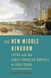 The New Middle Kingdom - China and the Early American Romance of Free Trade | Kendall A. Johnson |
