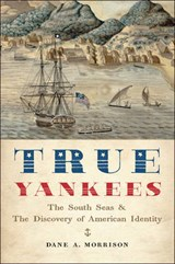 True Yankees - The South Seas and the Discovery of American Identity | Dane A. Morrison |