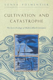 Cultivation and Catastrophe - The Lyric Ecology of Modern Black Literature