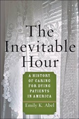 The Inevitable Hour - A History of Caring for Dying Patients in America | Emily K. Abel |