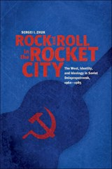 Rock and Roll in the Rocket City - The West, Identity, and Ideology in Soviet Dniepropetrovsk, 1960-1985 | Sergei I. Zhuk |