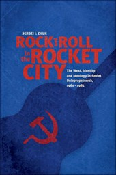 Rock and Roll in the Rocket City - The West, Identity, and Ideology in Soviet Dniepropetrovsk, 1960-1985