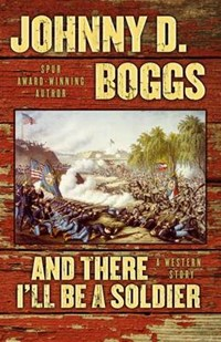 And There I'll Be A Soldier | Johnny D. Boggs |