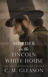Murder in the Lincoln White House | C. M. Gleason |