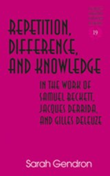 Repetition, Difference, and Knowledge in the Work of Samuel Beckett, Jacques Derrida, and Gilles Deleuze | Sarah Gendron |