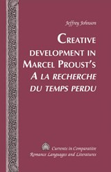 Creative Development in Marcel Proust's A la recherche du temps perdu | Jeffrey Johnson |
