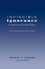 Invincible Ignorance in American Foreign Policy | Robert P. Newman |