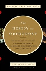The Heresy of Orthodoxy | Kostenberger Andreas J. |