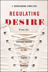 Regulating Desire | J. Shoshanna Ehrlich |