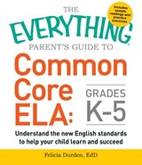The Everything Parent's Guide to Common Core ELA, Grades K-5 | Felicia Durden |