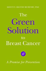 The Green Solution to Breast Cancer | Mchenry, Kristen Abatsis, Ph.D. |