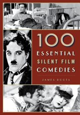 100 Essential Silent Film Comedies | James F. Roots |