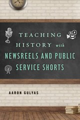Teaching History with Newsreels and Public Service Shorts | Aaron John Gulyas |