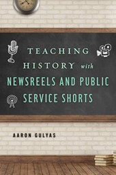 Teaching History with Newsreels and Public Service Shorts | Aaron Gulyas |