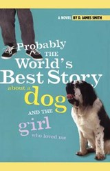 Probably the World's Best Story About a Dog and the Girl Who Loved Me | D. James Smith |