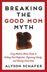 Breaking The Good Mom Myth | Alyson Schafer |
