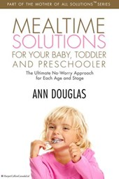 Mealtime Solutions For Your Baby, Toddler | Ann Douglas |