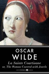 La Sainte Courtisane Or The Woman Covered With Jewels | Oscar Wilde |