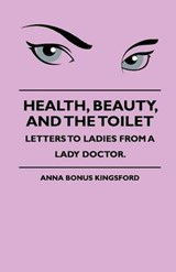 Health, Beauty, and the Toilet - Letters to Ladies from a Lady Doctor. | Anna Kingsford |
