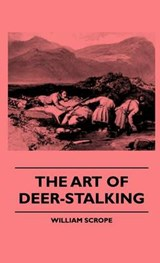 The Art Of Deer-Stalking - Illustrated By A Narrative Of A Few Days Sport In The Forest Of Atholl, With Some Account Of The Nature And Habits Of Red Deer, And A Short Description Of The Scotch Forests, Legends, Superstitions, Stories Of Poachers And Freeb | William Scrope |