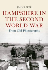 Hampshire in the Second World War from Old Photographs | John Leete |