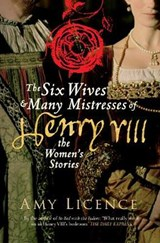 Six Wives & Many Mistresses of Henry VIII | Amy Licence |