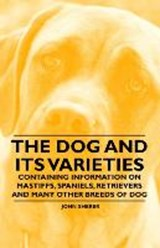 The Dog and Its Varieties - Containing Information on Mastiffs, Spaniels, Retrievers and Many Other Breeds of Dog | John Sherer |