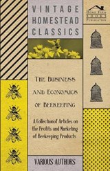 The Business and Economics of Beekeeping - A Collection of Articles on the Profits and Marketing of Beekeeping Products | Various |