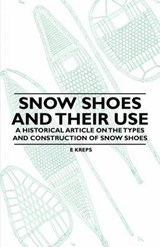 Snow Shoes and Their Use - A Historical Article on the Types and Construction of Snow Shoes | E. Kreps |
