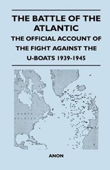 The Battle of the Atlantic - The Official Account of the Fight Against the U-Boats 1939-1945 | Anon |