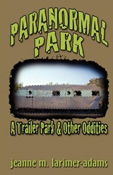 Paranormal Park: Trailer Park & Other Oddities | Jeanne M. Larimer-Adams |