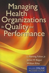 Managing Health Organizations for Quality and Performance | Fallon, L. Fleming Jr ; Begun, James W. ; Riley, William J. |