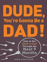 Dude, You're Gonna Be a Dad! | John Pfeiffer |