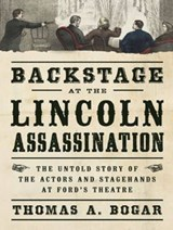 Backstage at the Lincoln Assassination | Thomas A. Bogar |
