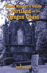 Ghost Hunter's Guide to Portland and Oregon Coast | Jeff Dwyer |