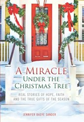 A Miracle Under the Christmas Tree: Real Stories of Hope, Faith and the True Gifts of the Season | Jennifer Basye Sander |