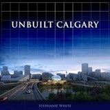 Unbuilt Calgary | Stephanie White |