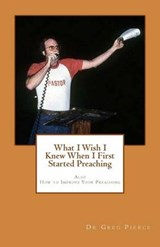 What I Wish I Knew When I First Started Preaching | Greg Pierce |