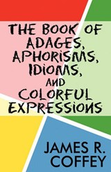 The Book of Adages, Aphorisms, Idioms, and Colorful Expressions | James R. Coffey |