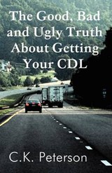 The Good, Bad and Ugly Truth about Getting Your CDL | C. K. Peterson |